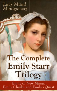 eBook: The Complete Emily Starr Trilogy: Emily of New Moon, Emily Climbs and Emily's Quest