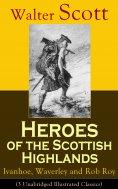 ebook: Heroes of the Scottish Highlands: Ivanhoe, Waverley and Rob Roy (3 Unabridged Illustrated Classics)