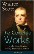 eBook: The Complete Works of Sir Walter Scott: Novels, Short Stories, Poetry, Memoirs & Letters (Illustrate