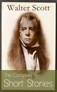 eBook: The Complete Short Stories of Sir Walter Scott: Chronicles of the Canongate, The Keepsake Stories, T