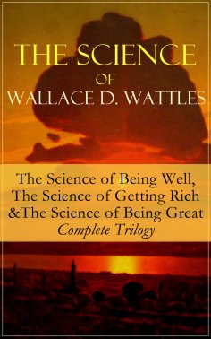 eBook: The Science of Wallace D. Wattles: The Science of Being Well, The Science of Getting Rich & The Scie