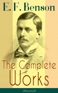eBook: The Complete Works of E. F. Benson (Illustrated)