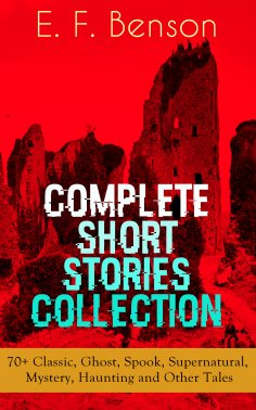 ebook: E. F. Benson: Complete Short Stories Collection: 70+ Classic, Ghost, Spook, Supernatural, Mystery, H