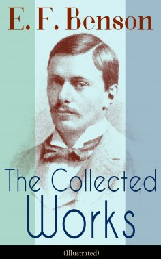 eBook: The Collected Works of E. F. Benson (Illustrated)