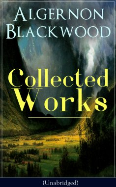 ebook: Collected Works of Algernon Blackwood (Unabridged)