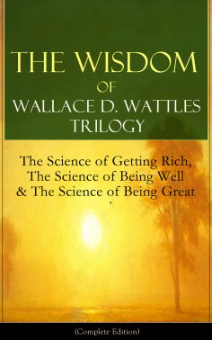 ebook: The Wisdom of Wallace D. Wattles Trilogy: The Science of Getting Rich, The Science of Being Well & T