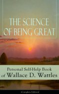 eBook: The Science of Being Great: Personal Self-Help Book of Wallace D. Wattles (Complete Edition)