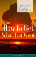 eBook: How to Get What You Want (Complete Edition): From one of The New Thought pioneers, author of The Sci