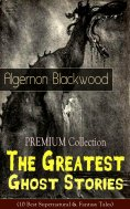ebook: PREMIUM Collection - The Greatest Ghost Stories of Algernon Blackwood (10 Best Supernatural & Fantas