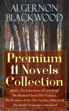 ebook: Algernon Blackwood: Premium 11 Novels Collection (Jimbo, The Education of Uncle Paul, The Human Chor