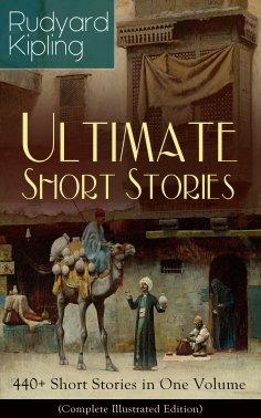 ebook: Rudyard Kipling Ultimate Short Story Collection: 440+ Short Stories in One Volume (Complete Illustra
