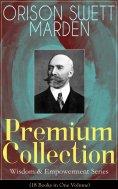 eBook: ORISON SWETT MARDEN Premium Collection - Wisdom & Empowerment Series (18 Books in One Volume)