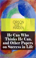 eBook: He Can Who Thinks He Can, and Other Papers on Success in Life