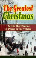 eBook: The Greatest Christmas Novels, Short Stories & Poems in One Volume (Illustrated)