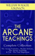 eBook: THE ARCANE TEACHINGS - Complete Collection: The Arcane Formulas - Mental Alchemy, The Arcane Teachin