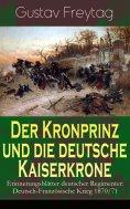 eBook: Der Kronprinz und die deutsche Kaiserkrone - Erinnerungsblätter deutscher Regimenter: Deutsch-Franzö