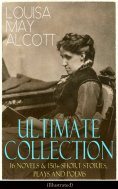 ebook: LOUISA MAY ALCOTT Ultimate Collection: 16 Novels & 150+ Short Stories, Plays and Poems (Illustrated)
