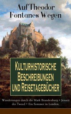 eBook: Auf Theodor Fontanes Wegen - Kulturhistorische Beschreibungen und Reisetagebücher: Wanderungen durch