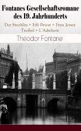 eBook: Fontanes Gesellschaftsromane des 19. Jahrhunderts: Der Stechlin + Effi Briest + Frau Jenny Treibel +