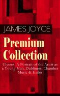 eBook: JAMES JOYCE Premium Collection: Ulysses, A Portrait of the Artist as a Young Man, Dubliners, Chamber