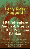 eBook: 40+ Adventure Novels & Stories in One Premium Edition: King Solomon's Mines, Ayesha, Child of Storm,