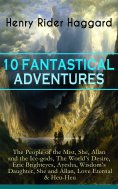 ebook: 10 FANTASTICAL ADVENTURES: The People of the Mist, She, Allan and the Ice-gods, The World's Desire,