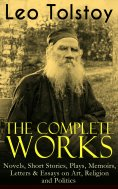 eBook: The Complete Works of Leo Tolstoy: Novels, Short Stories, Plays, Memoirs, Letters & Essays on Art, R