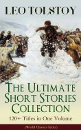 eBook: LEO TOLSTOY – The Ultimate Short Stories Collection: 120+ Titles in One Volume (World Classics Serie