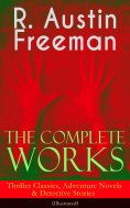 eBook: The Complete Works of R. Austin Freeman: Thriller Classics, Adventure Novels & Detective Stories