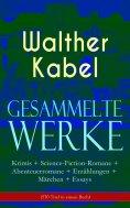eBook: Gesammelte Werke: Krimis + Science-Fiction-Romane + Abenteuerromane + Erzählungen + Märchen + Essays