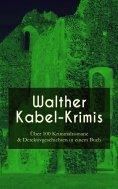 eBook: Walther Kabel-Krimis: Über 100 Kriminalromane & Detektivgeschichten in einem Buch