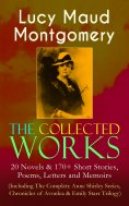 eBook: The Collected Works of Lucy Maud Montgomery: 20 Novels & 170+ Short Stories, Poems, Letters and Memo