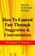 eBook: How To Control Fate Through Suggestion & Concentration: The Road To Success