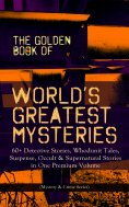 ebook: THE GOLDEN BOOK OF WORLD'S GREATEST MYSTERIES – 60+ Detective Stories, Whodunit Tales, Suspense, Occ