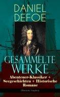 eBook: Gesammelte Werke: Abenteuer-Klassiker + Seegeschichten + Historische Romane (Illustrierte Ausgaben)