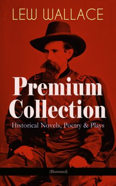 eBook: LEW WALLACE Premium Collection: Historical Novels, Poetry & Plays (Illustrated)