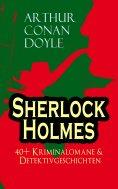 eBook: Sherlock Holmes: 40+ Kriminalomane & Detektivgeschichten