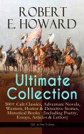 ebook: ROBERT E. HOWARD Ultimate Collection – 300+ Cult Classics, Adventure Novels, Western, Horror & Detec
