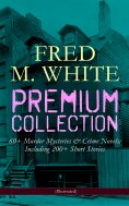 ebook: FRED M. WHITE Premium Collection: 60+ Murder Mysteries & Crime Novels; Including 200+ Short Stories