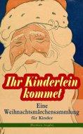 eBook: Ihr Kinderlein kommet - Eine Weihnachtsmärchensammlung für Kinder (Illustrierte Ausgabe)