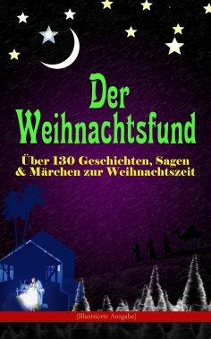 ebook: Der Weihnachtsfund: Über 130 Geschichten, Sagen & Märchen zur Weihnachtszeit (Illustrierte Ausgabe)