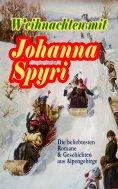 eBook: Weihnachten mit Johanna Spyri: Die beliebtesten Romane & Geschichten aus Alpengebirge