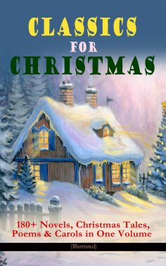 eBook: CLASSICS FOR CHRISTMAS: 180+ Novels, Christmas Tales, Poems & Carols in One Volume (Illustrated)
