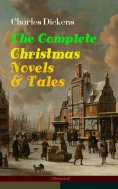 eBook: Charles Dickens: The Complete Christmas Novels & Tales (Illustrated)