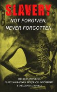 eBook: Slavery: Not Forgiven, Never Forgotten – The Most Powerful Slave Narratives, Historical Documents &