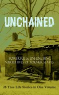 eBook: UNCHAINED - Powerful & Unflinching Narratives Of Former Slaves: 28 True Life Stories in One Volume