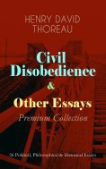 ebook: Civil Disobedience & Other Essays - Premium Collection: 26 Political, Philosophical & Historical Ess