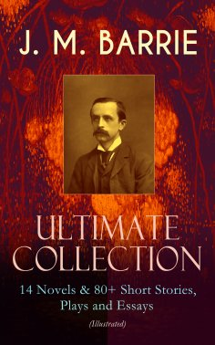 eBook: J. M. BARRIE - Ultimate Collection: 14 Novels & 80+ Short Stories, Plays and Essays (Illustrated)
