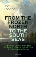 eBook: FROM THE FROZEN NORTH TO THE SOUTH SEAS – Adventure Classics, Gold Rush Thrillers, Sea Novels, Anima