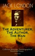 eBook: JACK LONDON - The Adventurer, The Author, The Man: Collected Memoirs, Autobiographical Novels & Essa